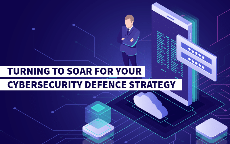 Turning to SOAR for your cybersecurity defence strategy