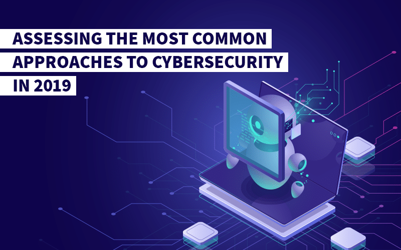 Assessing the most common approaches to cybersecurity in 2019