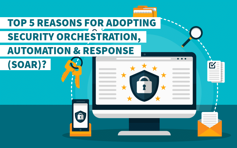 Top 5 Reasons for Adopting Security Orchestration, Automation & Response (SOAR)?