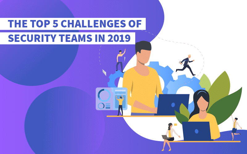 The Top 5 Challenges of Security Teams in 2019