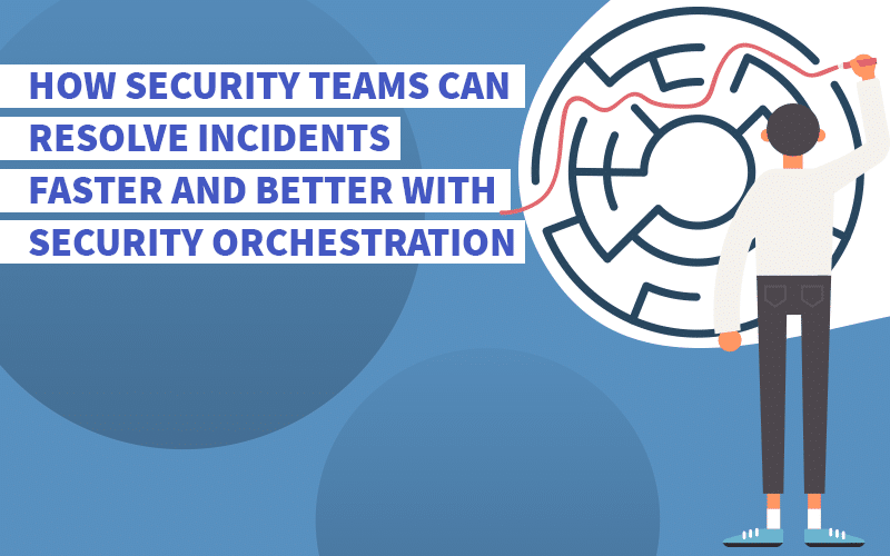 How Security Teams Can Resolve Incidents Faster and Better with Security Orchestration