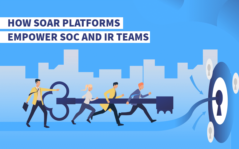 How SOAR Platforms Empower SOC and IR Teams