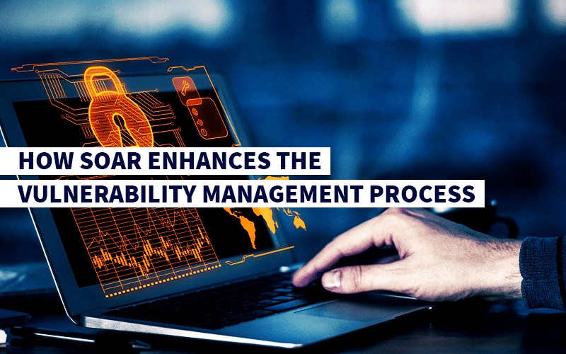 How SOAR Enhances the Vulnerability Management Process