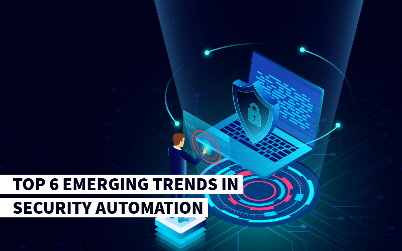 Top 6 Emerging Trends in Security Automation