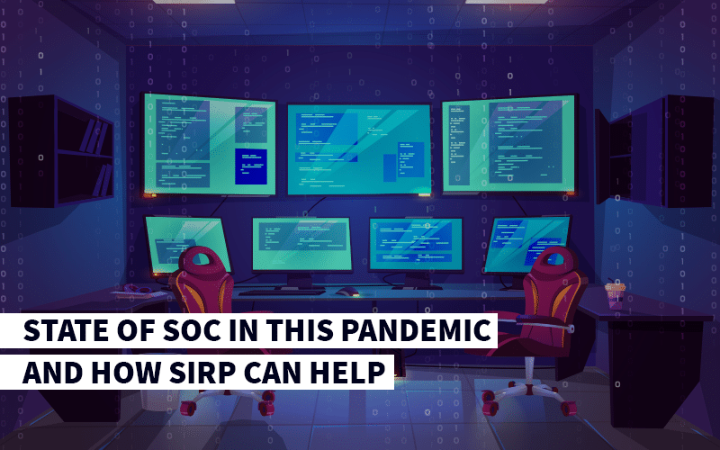 State of Security Operations Centres (SOC) in this Pandemic and how SIRP can Help