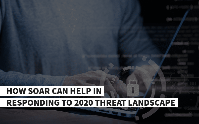 How SOAR can help in Responding to 2020 Threat Landscape